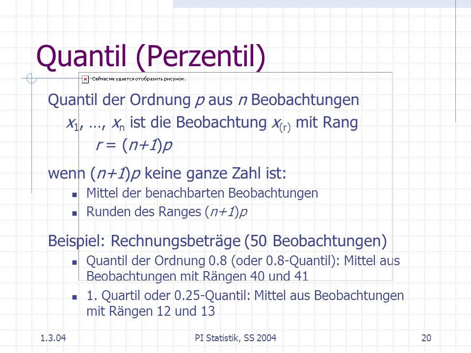 1.3.04PI Statistik, SS 200420 Quantil (Perzentil) Quantil der Ordnung p aus n Beobachtungen x 1, …, x n ist die Beobachtung x (r) mit Rang r = (n+1)p wenn (n+1)p keine ganze Zahl ist: Mittel der benachbarten Beobachtungen Runden des Ranges (n+1)p Beispiel: Rechnungsbeträge (50 Beobachtungen) Quantil der Ordnung 0.8 (oder 0.8-Quantil): Mittel aus Beobachtungen mit Rängen 40 und 41 1.
