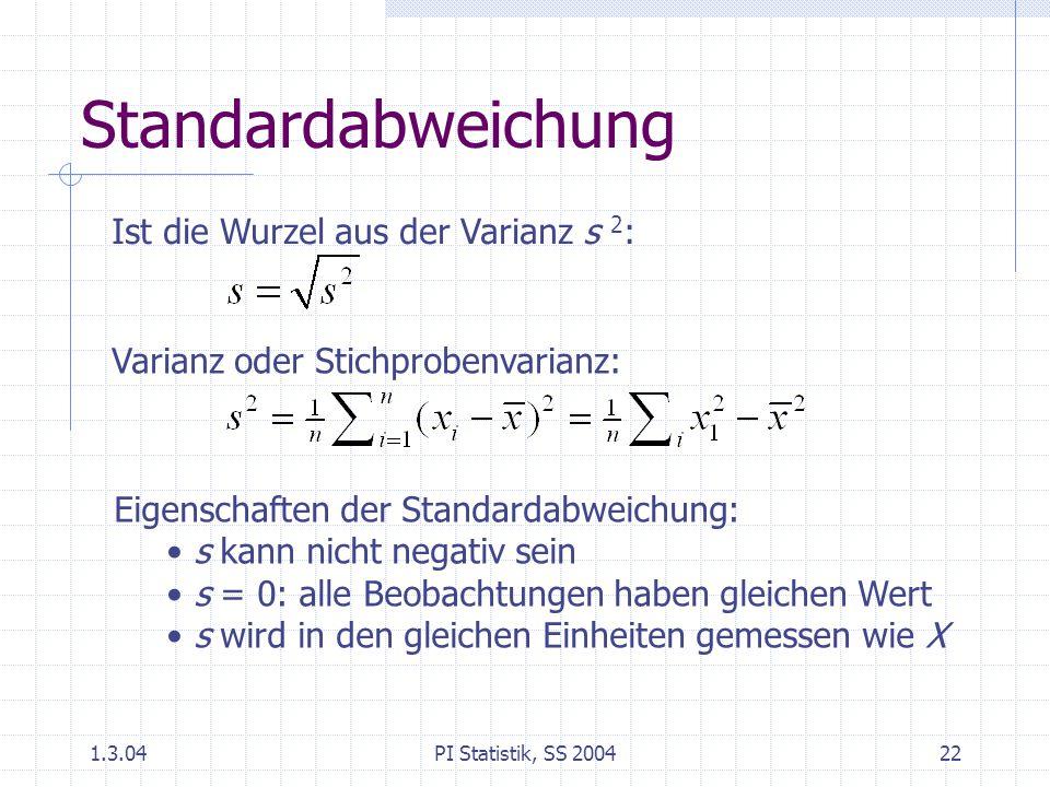 1.3.04PI Statistik, SS 200422 Standardabweichung Ist die Wurzel aus der Varianz s 2 : Varianz oder Stichprobenvarianz: Eigenschaften der Standardabweichung: s kann nicht negativ sein s = 0: alle Beobachtungen haben gleichen Wert s wird in den gleichen Einheiten gemessen wie X