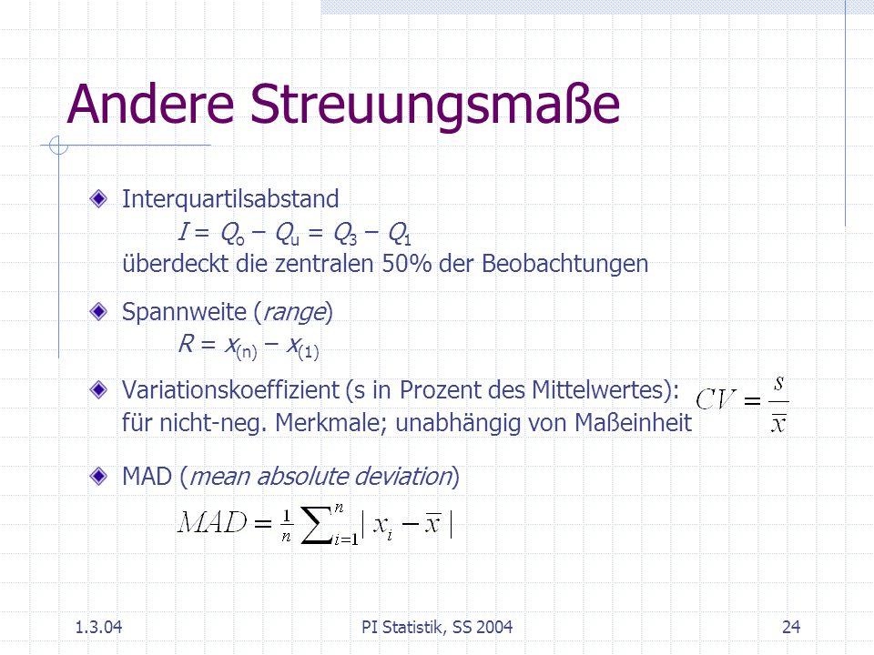 1.3.04PI Statistik, SS 200424 Andere Streuungsmaße Interquartilsabstand I = Q o – Q u = Q 3 – Q 1 überdeckt die zentralen 50% der Beobachtungen Spannweite (range) R = x (n) – x (1) Variationskoeffizient (s in Prozent des Mittelwertes): für nicht-neg.