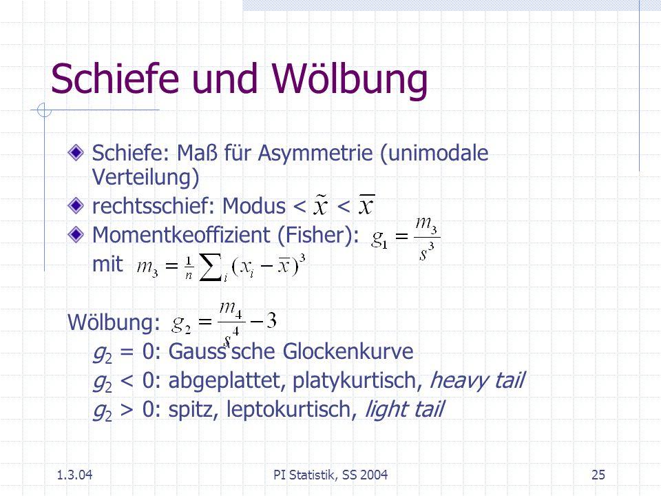 1.3.04PI Statistik, SS 200425 Schiefe und Wölbung Schiefe: Maß für Asymmetrie (unimodale Verteilung) rechtsschief: Modus < < Momentkeoffizient (Fisher): mit Wölbung: g 2 = 0: Gauss'sche Glockenkurve g 2 < 0: abgeplattet, platykurtisch, heavy tail g 2 > 0: spitz, leptokurtisch, light tail