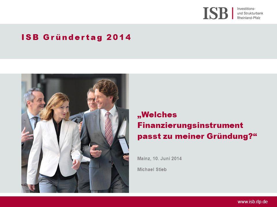 "www.isb.rlp.de ISB Gründertag 2014 ""Welches Finanzierungsinstrument passt zu meiner Gründung?"" Mainz, 10. Juni 2014 Michael Stieb"