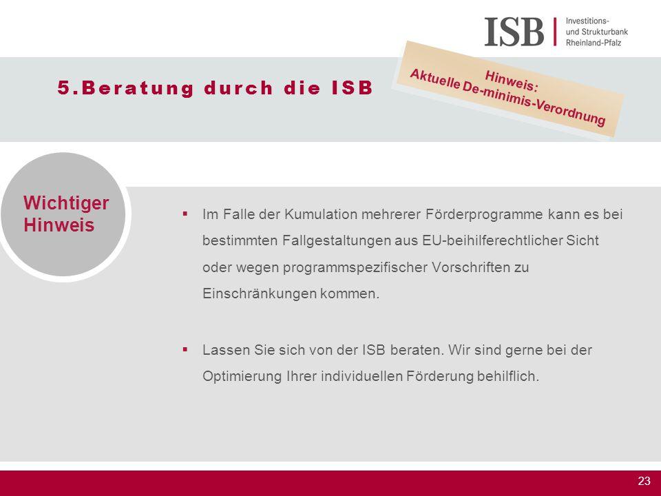 23 5.Beratung durch die ISB  Im Falle der Kumulation mehrerer Förderprogramme kann es bei bestimmten Fallgestaltungen aus EU-beihilferechtlicher Sich