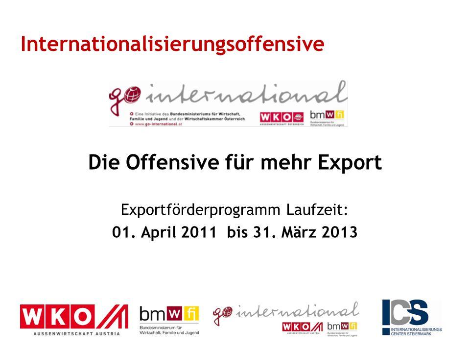 Die Offensive für mehr Export Exportförderprogramm Laufzeit: 01. April 2011 bis 31. März 2013 Internationalisierungsoffensive