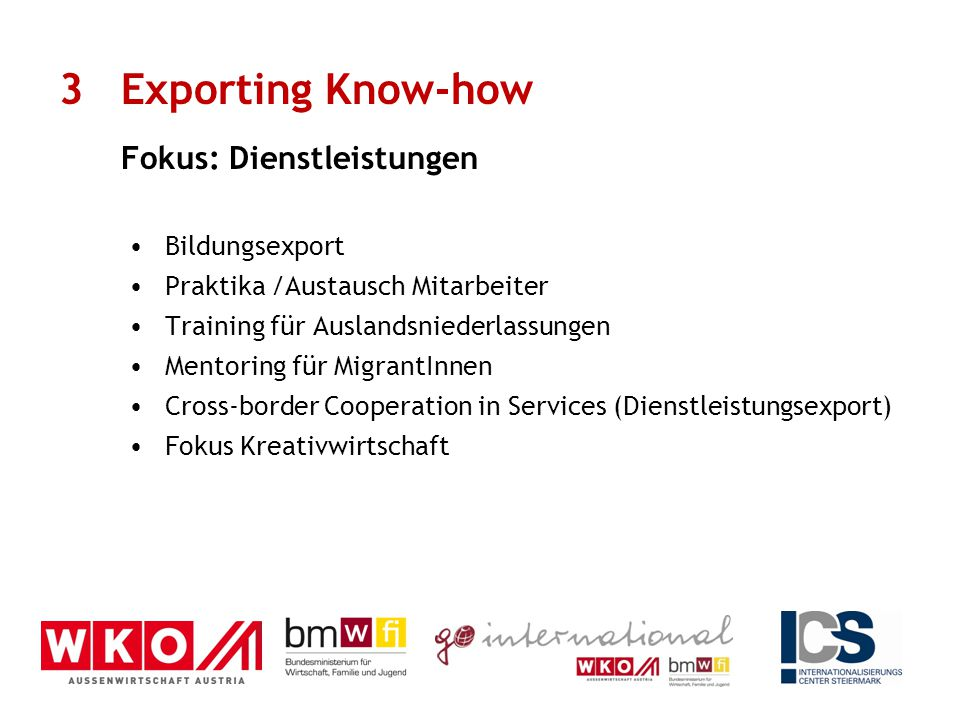 Bildungsexport Praktika /Austausch Mitarbeiter Training für Auslandsniederlassungen Mentoring für MigrantInnen Cross-border Cooperation in Services (Dienstleistungsexport) Fokus Kreativwirtschaft 3Exporting Know-how Fokus: Dienstleistungen