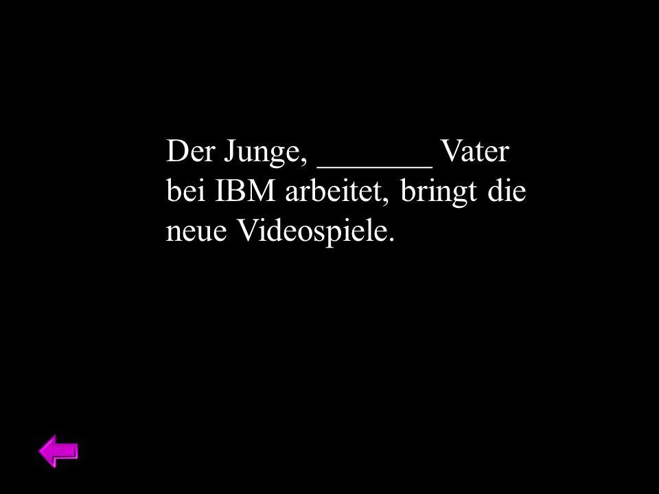 Der Junge, _______ Vater bei IBM arbeitet, bringt die neue Videospiele.
