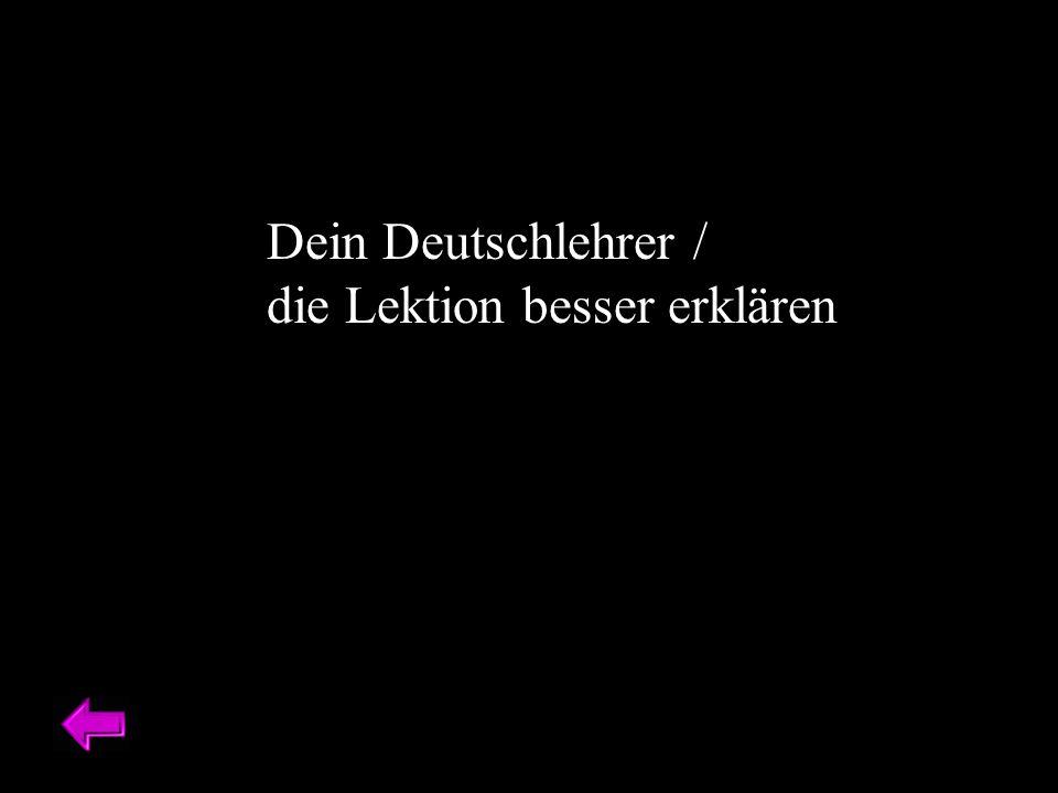 Dein Deutschlehrer / die Lektion besser erklären
