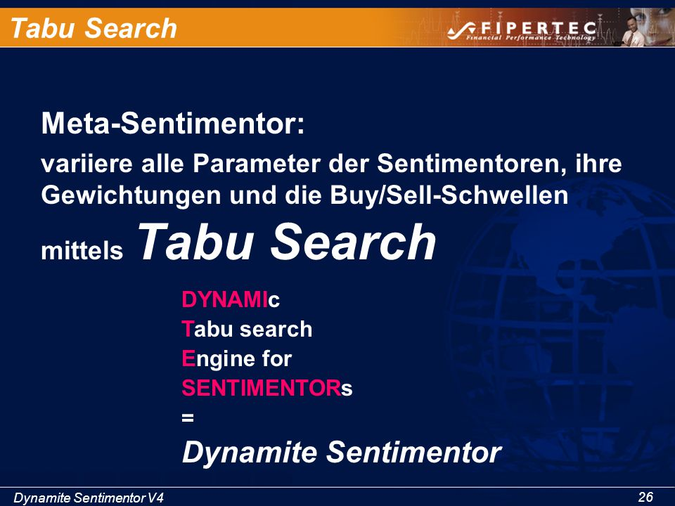 Dynamite Sentimentor V4 26 Tabu Search Meta-Sentimentor: variiere alle Parameter der Sentimentoren, ihre Gewichtungen und die Buy/Sell-Schwellen mittels Tabu Search DYNAMIc Tabu search Engine for SENTIMENTORs = Dynamite Sentimentor