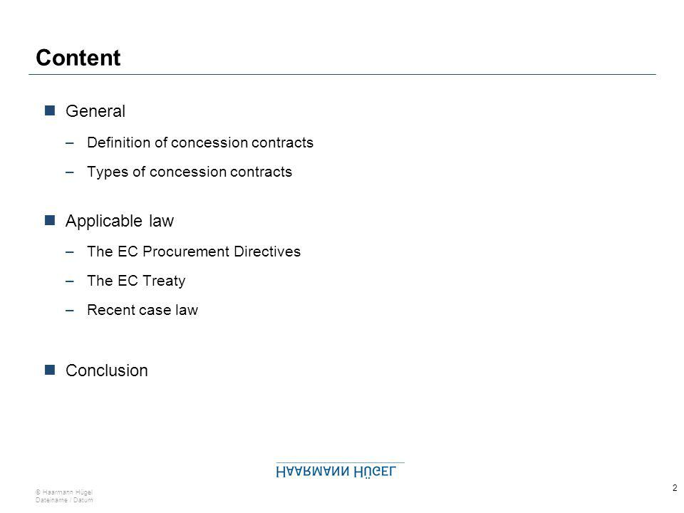 2 © Haarmann Hügel Dateiname / Datum Content General –Definition of concession contracts –Types of concession contracts Applicable law –The EC Procurement Directives –The EC Treaty –Recent case law Conclusion