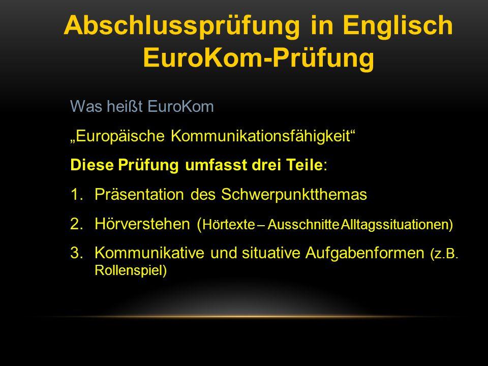 """Abschlussprüfung in Englisch EuroKom-Prüfung Was heißt EuroKom """"Europäische Kommunikationsfähigkeit"""" Diese Prüfung umfasst drei Teile: 1.Präsentation"""