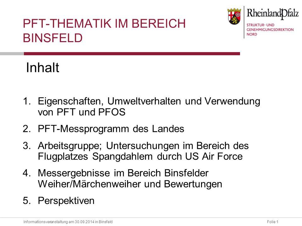 Informationsveranstaltung am 30.09.2014 in BinsfeldFolie 1 r Inhalt 1.Eigenschaften, Umweltverhalten und Verwendung von PFT und PFOS 2.PFT-Messprogram