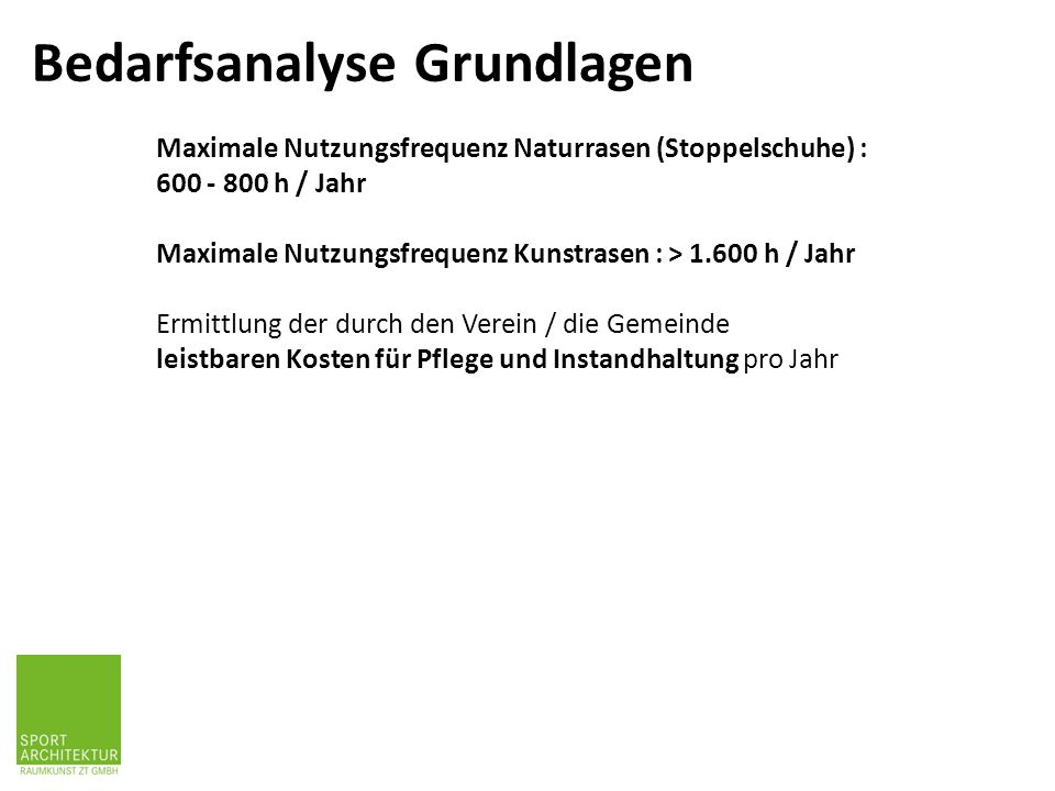 Maximale Nutzungsfrequenz Naturrasen (Stoppelschuhe) : 600 - 800 h / Jahr Maximale Nutzungsfrequenz Kunstrasen : > 1.600 h / Jahr Ermittlung der durch den Verein / die Gemeinde leistbaren Kosten für Pflege und Instandhaltung pro Jahr