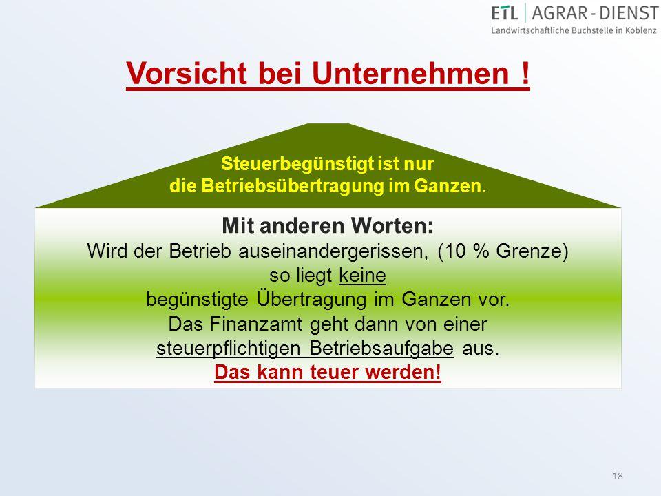 18 Vorsicht bei Unternehmen ! Mit anderen Worten: Wird der Betrieb auseinandergerissen, (10 % Grenze) so liegt keine begünstigte Übertragung im Ganzen