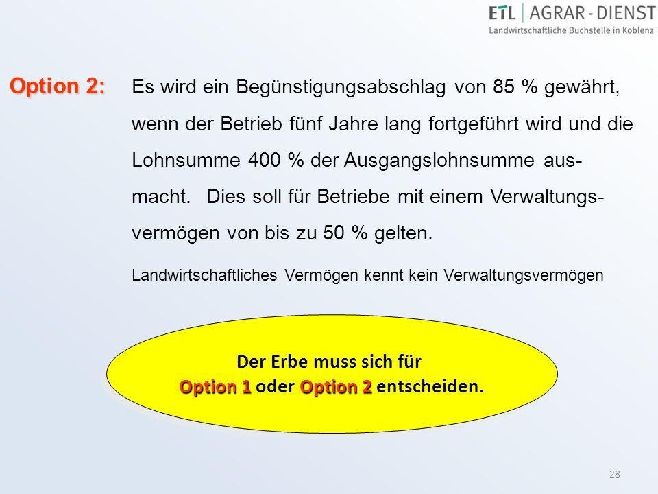 28 Option 2: Option 2: Es wird ein Begünstigungsabschlag von 85 % gewährt, wenn der Betrieb fünf Jahre lang fortgeführt wird und die Lohnsumme 400 % d