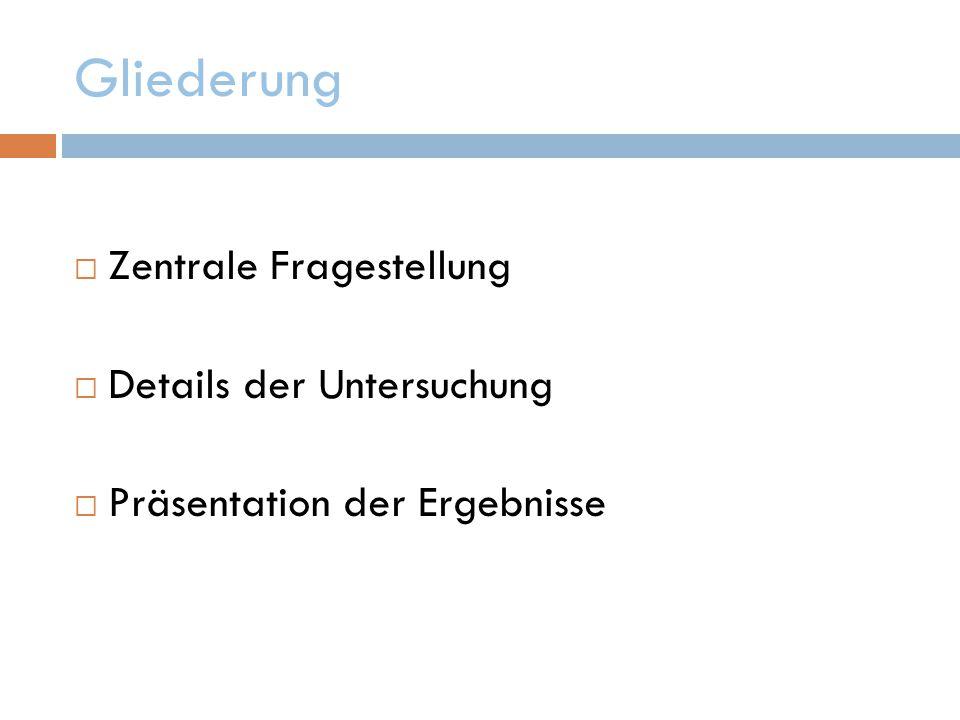 Gliederung  Zentrale Fragestellung  Details der Untersuchung  Präsentation der Ergebnisse