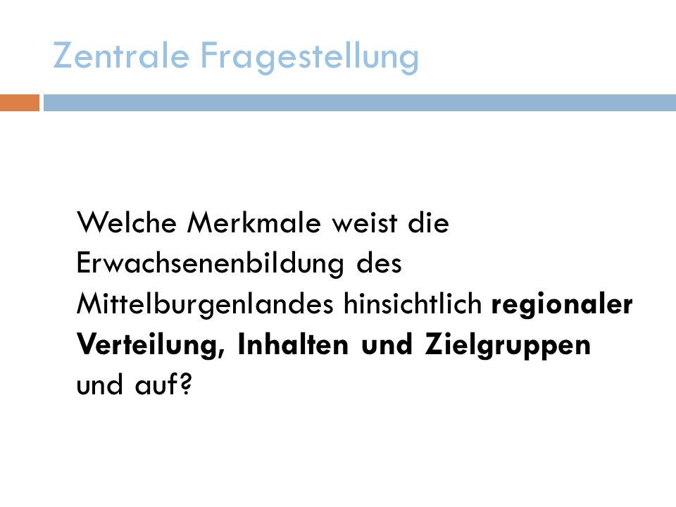 Zentrale Fragestellung Welche Merkmale weist die Erwachsenenbildung des Mittelburgenlandes hinsichtlich regionaler Verteilung, Inhalten und Zielgruppen und auf?