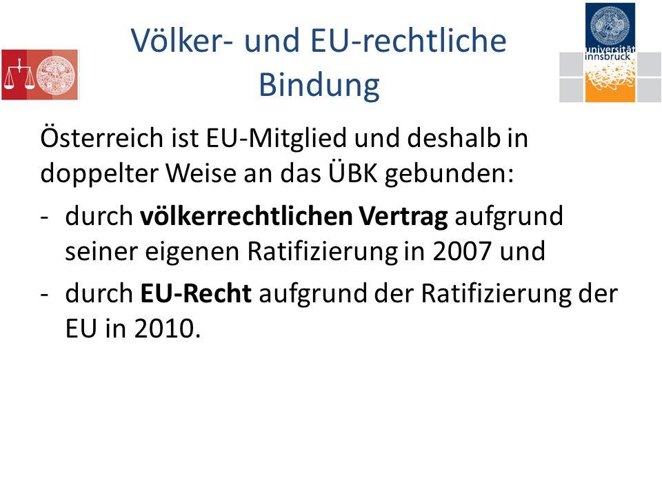 Völker- und EU-rechtliche Bindung Österreich ist EU-Mitglied und deshalb in doppelter Weise an das ÜBK gebunden: -durch völkerrechtlichen Vertrag aufgrund seiner eigenen Ratifizierung in 2007 und -durch EU-Recht aufgrund der Ratifizierung der EU in 2010.