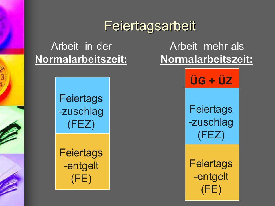 Feiertagsarbeit Feiertags -entgelt (FE) Feiertags -zuschlag (FEZ) Arbeit in der Normalarbeitszeit: Arbeit mehr als Normalarbeitszeit: Feiertags -entgelt (FE) Feiertags -zuschlag (FEZ) ÜG + ÜZ