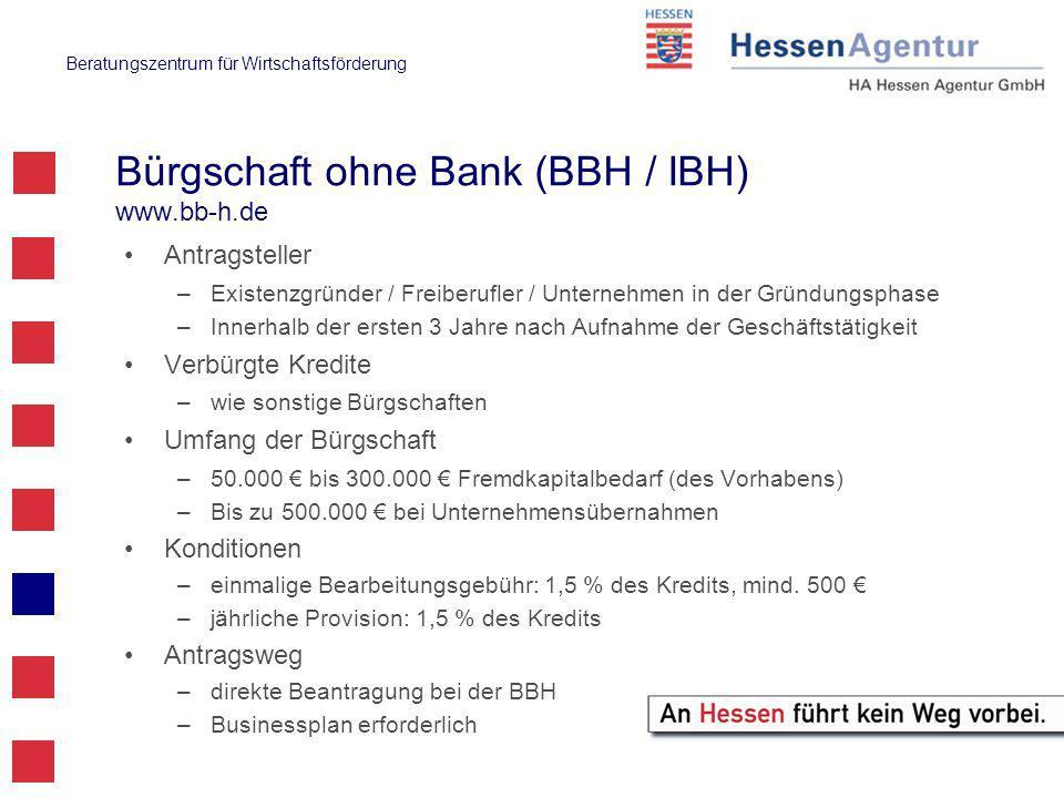 Beratungszentrum für Wirtschaftsförderung Bürgschaft ohne Bank (BBH / IBH) www.bb-h.de Antragsteller –Existenzgründer / Freiberufler / Unternehmen in der Gründungsphase –Innerhalb der ersten 3 Jahre nach Aufnahme der Geschäftstätigkeit Verbürgte Kredite –wie sonstige Bürgschaften Umfang der Bürgschaft –50.000 € bis 300.000 € Fremdkapitalbedarf (des Vorhabens) –Bis zu 500.000 € bei Unternehmensübernahmen Konditionen –einmalige Bearbeitungsgebühr: 1,5 % des Kredits, mind.