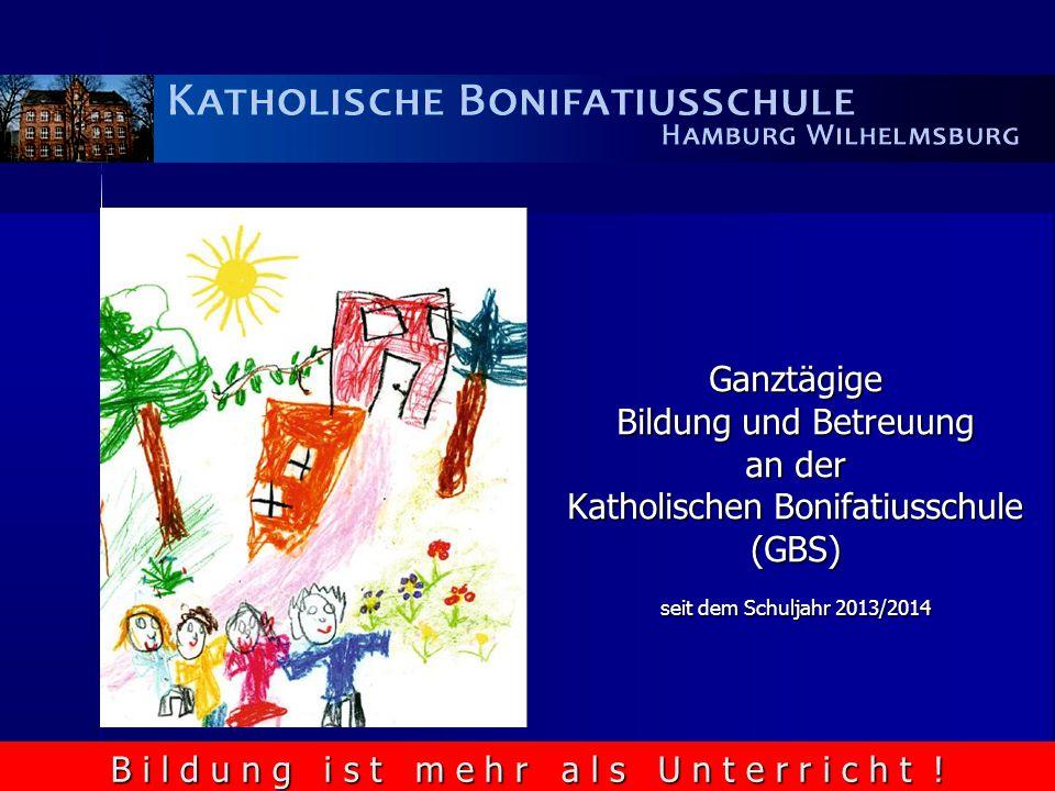 Ganztägige Bildung und Betreuung an der Katholischen Bonifatiusschule (GBS) seit dem Schuljahr 2013/2014 B i l d u n g i s t m e h r a l s U n t e r r i c h t !