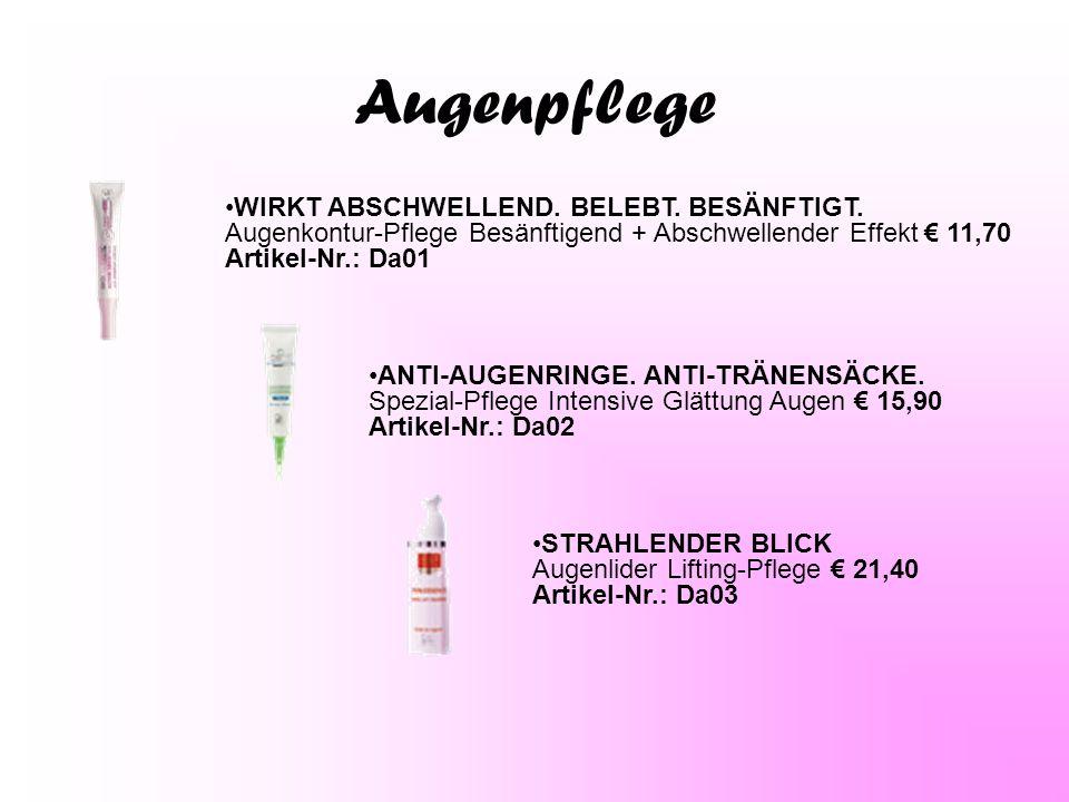 Augenpflege STRAHLENDER BLICK Augenlider Lifting-Pflege € 21,40 Artikel-Nr.: Da03 ANTI-AUGENRINGE. ANTI-TRÄNENSÄCKE. Spezial-Pflege Intensive Glättung