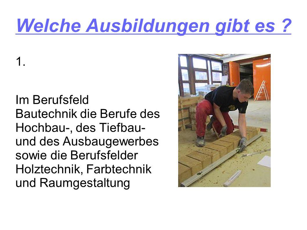 Welche Ausbildungen gibt es ? 1. Im Berufsfeld Bautechnik die Berufe des Hochbau-, des Tiefbau- und des Ausbaugewerbes sowie die Berufsfelder Holztech