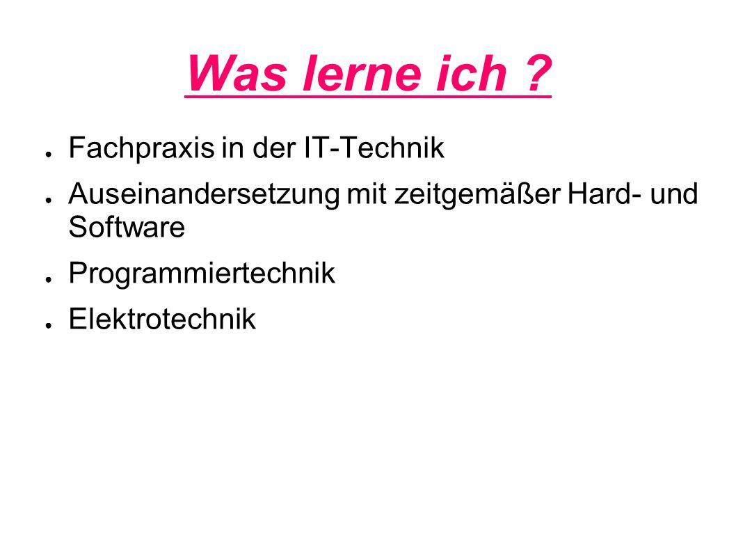 Was lerne ich ? ● Fachpraxis in der IT-Technik ● Auseinandersetzung mit zeitgemäßer Hard- und Software ● Programmiertechnik ● Elektrotechnik