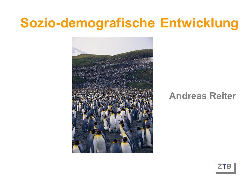 Sozio-demografische Entwicklung Andreas Reiter ZTB ZTB ZTB ZTB