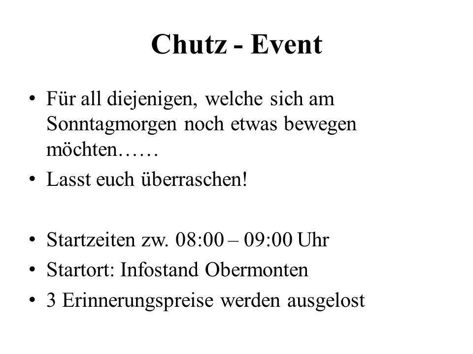Chutz - Event Für all diejenigen, welche sich am Sonntagmorgen noch etwas bewegen möchten…… Lasst euch überraschen! Startzeiten zw. 08:00 – 09:00 Uhr