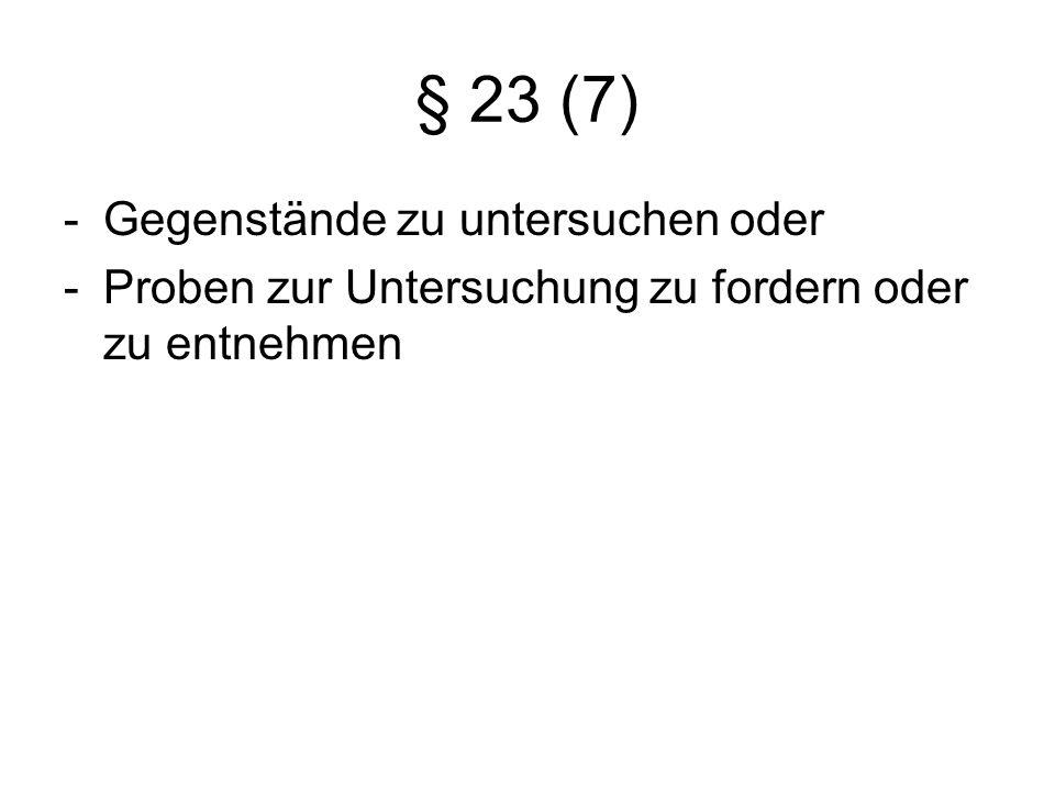 § 23 (7) -Gegenstände zu untersuchen oder -Proben zur Untersuchung zu fordern oder zu entnehmen