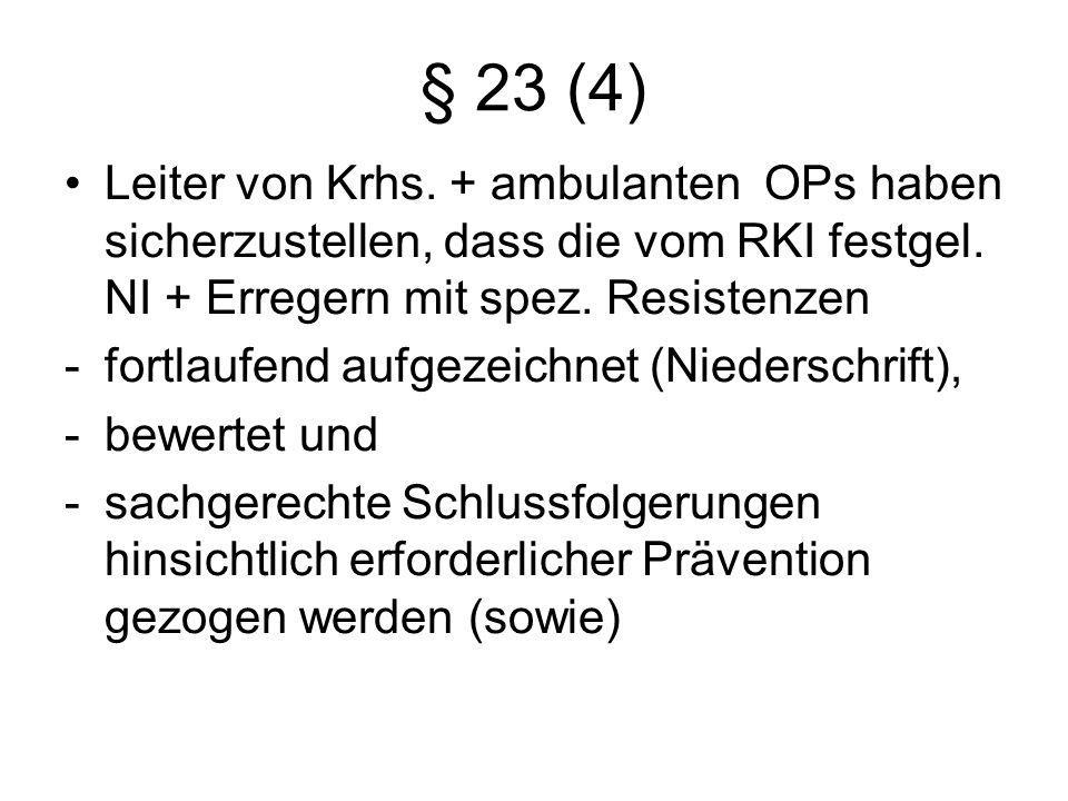 § 23 (4) Leiter von Krhs. + ambulanten OPs haben sicherzustellen, dass die vom RKI festgel. NI + Erregern mit spez. Resistenzen -fortlaufend aufgezeic