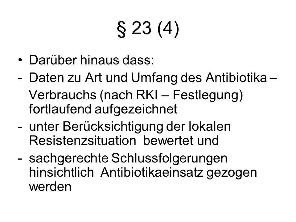 § 23 (4) Darüber hinaus dass: -Daten zu Art und Umfang des Antibiotika – Verbrauchs (nach RKI – Festlegung) fortlaufend aufgezeichnet -unter Berücksic