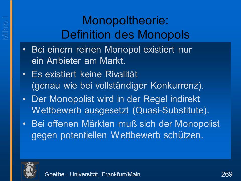 Goethe - Universität, Frankfurt/Main 269 Monopoltheorie: Definition des Monopols Bei einem reinen Monopol existiert nur ein Anbieter am Markt. Es exis