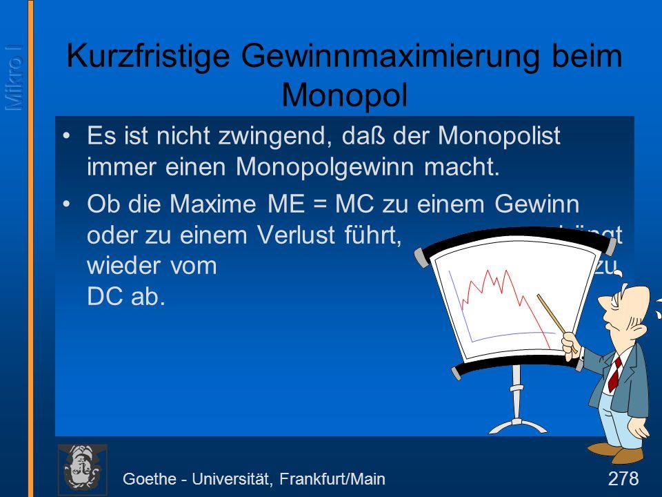 Goethe - Universität, Frankfurt/Main 278 Es ist nicht zwingend, daß der Monopolist immer einen Monopolgewinn macht. Ob die Maxime ME = MC zu einem Gew