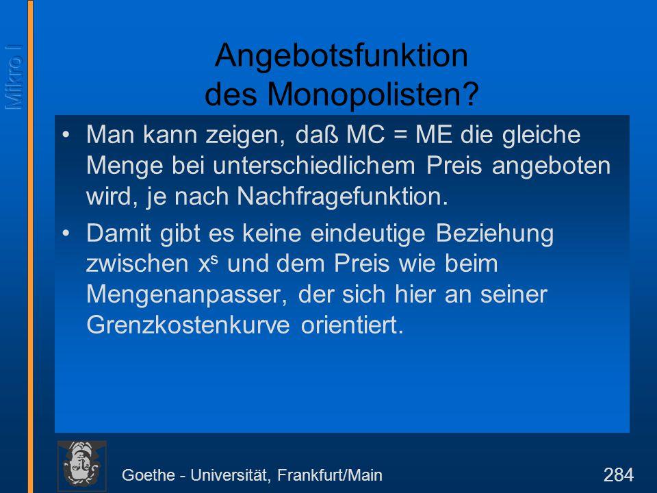 Goethe - Universität, Frankfurt/Main 284 Angebotsfunktion des Monopolisten? Man kann zeigen, daß MC = ME die gleiche Menge bei unterschiedlichem Preis