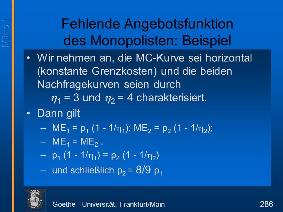 Goethe - Universität, Frankfurt/Main 286 Fehlende Angebotsfunktion des Monopolisten: Beispiel Wir nehmen an, die MC-Kurve sei horizontal (konstante Gr