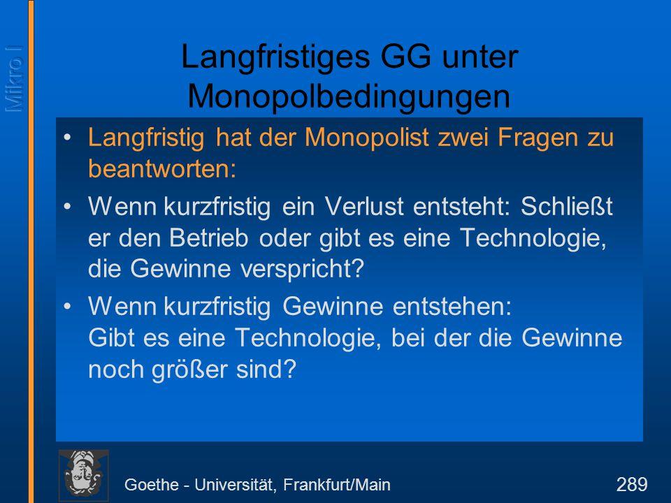 Goethe - Universität, Frankfurt/Main 289 Langfristiges GG unter Monopolbedingungen Langfristig hat der Monopolist zwei Fragen zu beantworten: Wenn kur