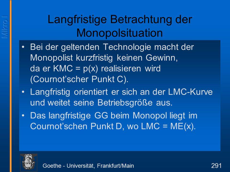 Goethe - Universität, Frankfurt/Main 291 Langfristige Betrachtung der Monopolsituation Bei der geltenden Technologie macht der Monopolist kurzfristig