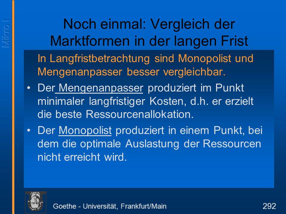Goethe - Universität, Frankfurt/Main 292 Noch einmal: Vergleich der Marktformen in der langen Frist In Langfristbetrachtung sind Monopolist und Mengen
