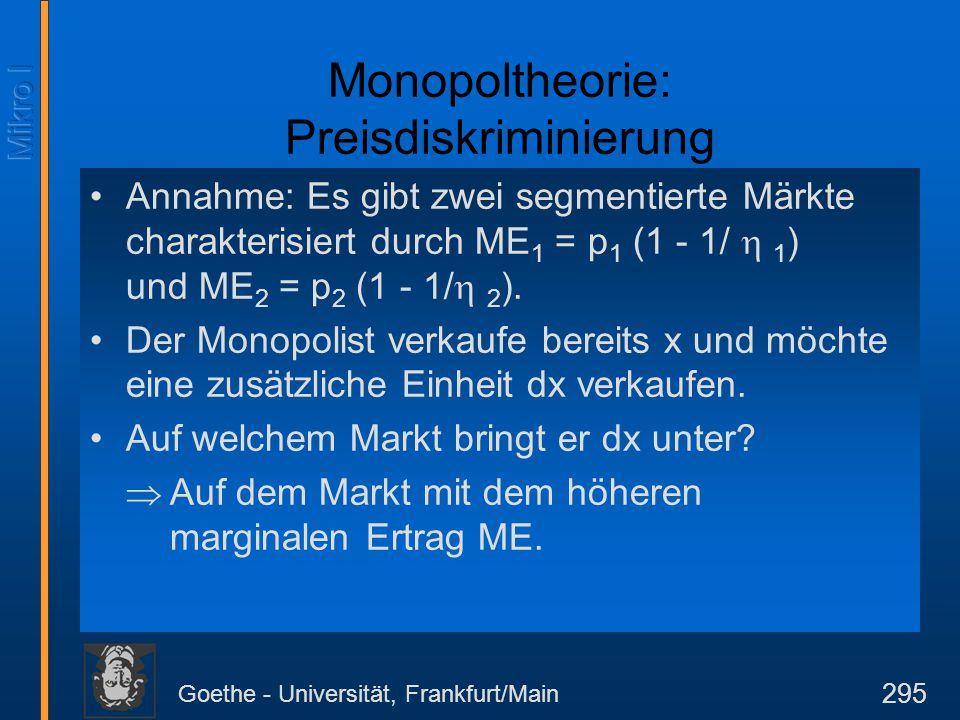Goethe - Universität, Frankfurt/Main 295 Monopoltheorie: Preisdiskriminierung Annahme: Es gibt zwei segmentierte Märkte charakterisiert durch ME 1 = p