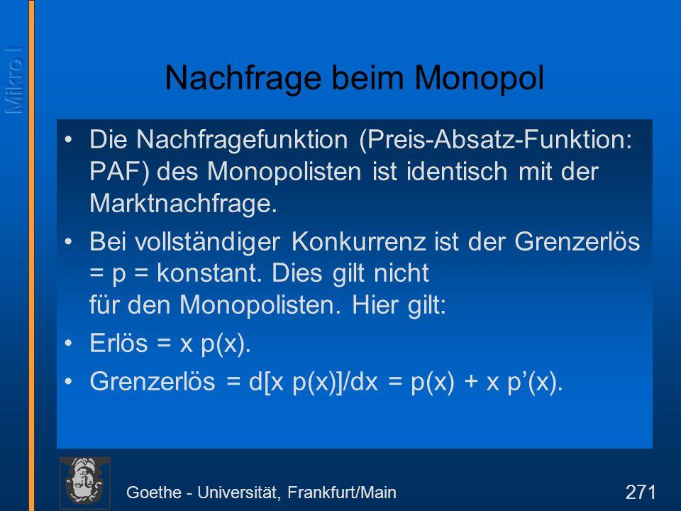 Goethe - Universität, Frankfurt/Main 271 Nachfrage beim Monopol Die Nachfragefunktion (Preis-Absatz-Funktion: PAF) des Monopolisten ist identisch mit