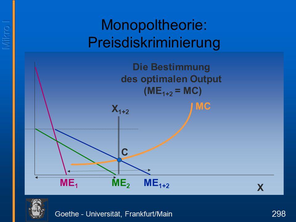 Goethe - Universität, Frankfurt/Main 298 X ME 2 ME 1 ME 1+2 Die Bestimmung des optimalen Output (ME 1+2 = MC) MC C X 1+2 Monopoltheorie: Preisdiskrimi