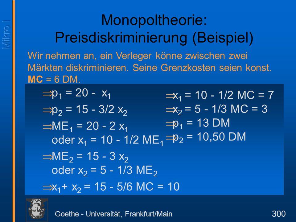 Goethe - Universität, Frankfurt/Main 300 Monopoltheorie: Preisdiskriminierung (Beispiel)  p 1 = 20 - x 1  p 2 = 15 - 3/2 x 2  ME 1 = 20 - 2 x 1 ode