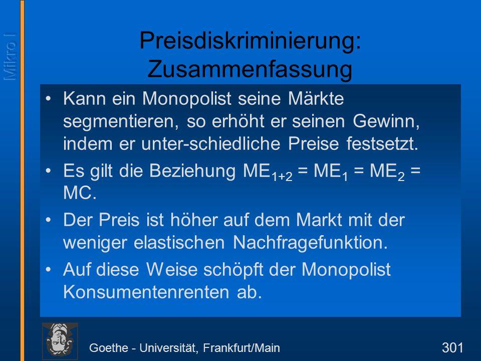 Goethe - Universität, Frankfurt/Main 301 Preisdiskriminierung: Zusammenfassung Kann ein Monopolist seine Märkte segmentieren, so erhöht er seinen Gewi