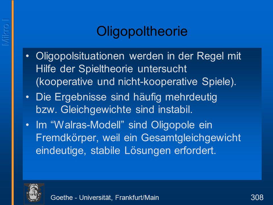 Goethe - Universität, Frankfurt/Main 308 Oligopoltheorie Oligopolsituationen werden in der Regel mit Hilfe der Spieltheorie untersucht (kooperative un