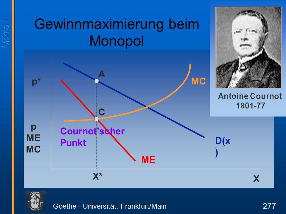 Goethe - Universität, Frankfurt/Main 277 D(x ) p ME MC X MC ME Cournot'scher Punkt X* p* C A Gewinnmaximierung beim Monopol Antoine Cournot 1801-77