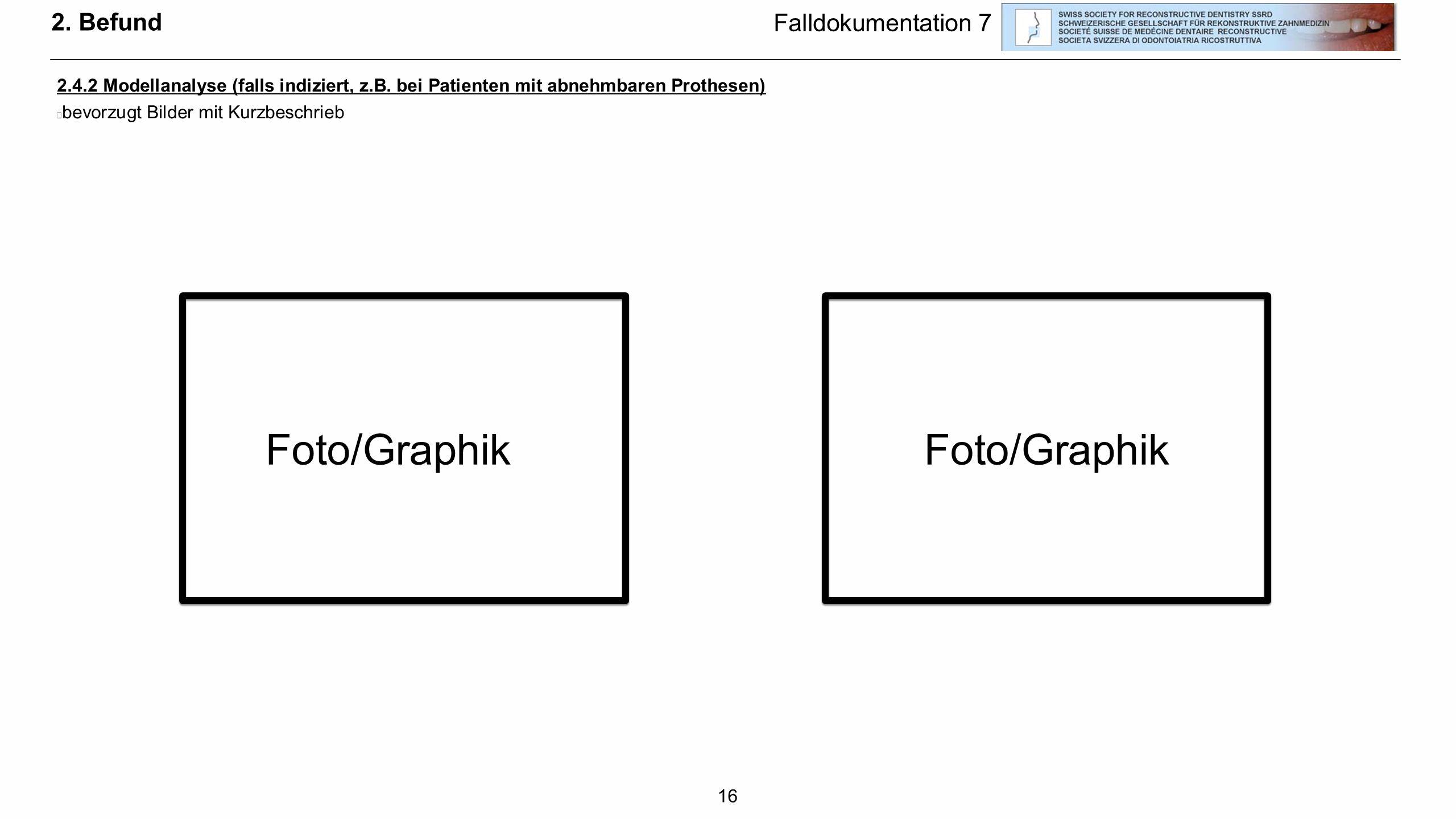 16 2. Befund 2.4.2 Modellanalyse (falls indiziert, z.B. bei Patienten mit abnehmbaren Prothesen)  bevorzugt Bilder mit Kurzbeschrieb Falldokumentatio