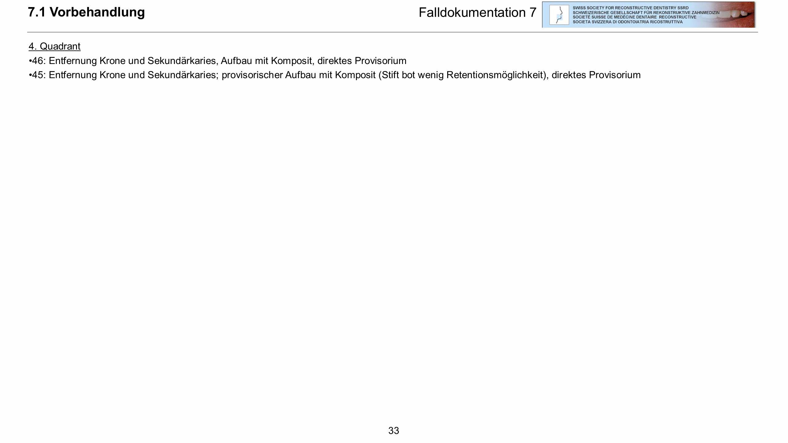 33 7.1 Vorbehandlung Falldokumentation 7 4. Quadrant 46: Entfernung Krone und Sekundärkaries, Aufbau mit Komposit, direktes Provisorium 45: Entfernung