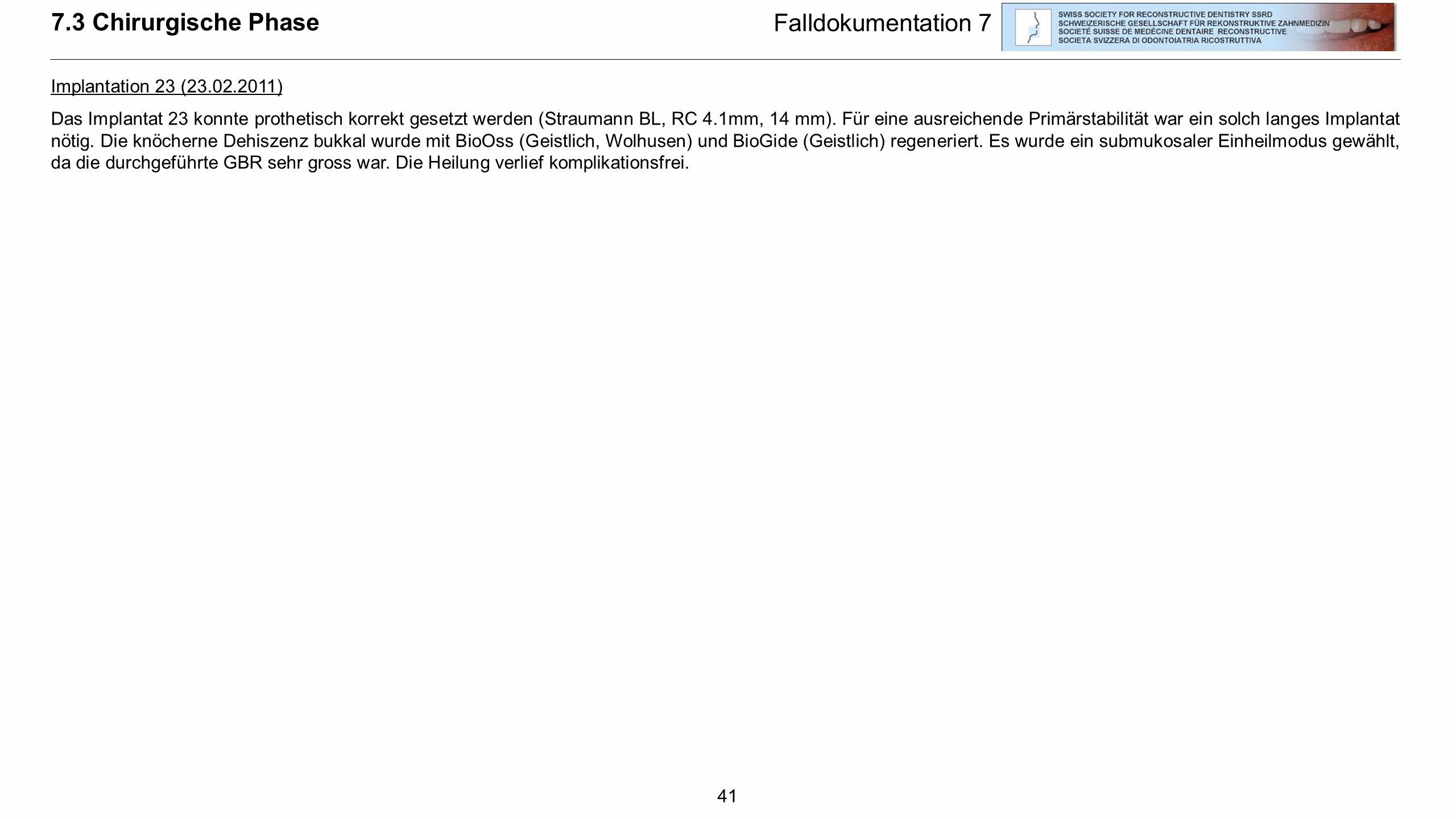 41 7.3 Chirurgische Phase Falldokumentation 7 Implantation 23 (23.02.2011) Das Implantat 23 konnte prothetisch korrekt gesetzt werden (Straumann BL, R