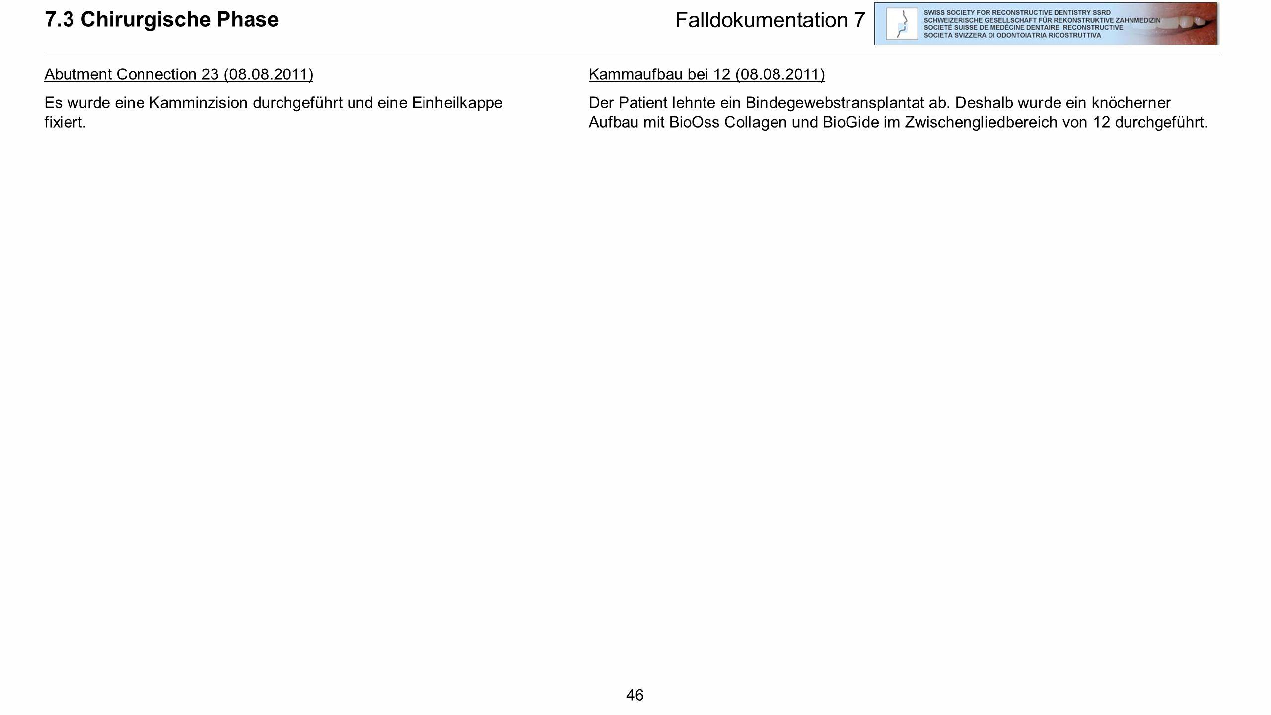 46 7.3 Chirurgische Phase Falldokumentation 7 Abutment Connection 23 (08.08.2011) Es wurde eine Kamminzision durchgeführt und eine Einheilkappe fixier