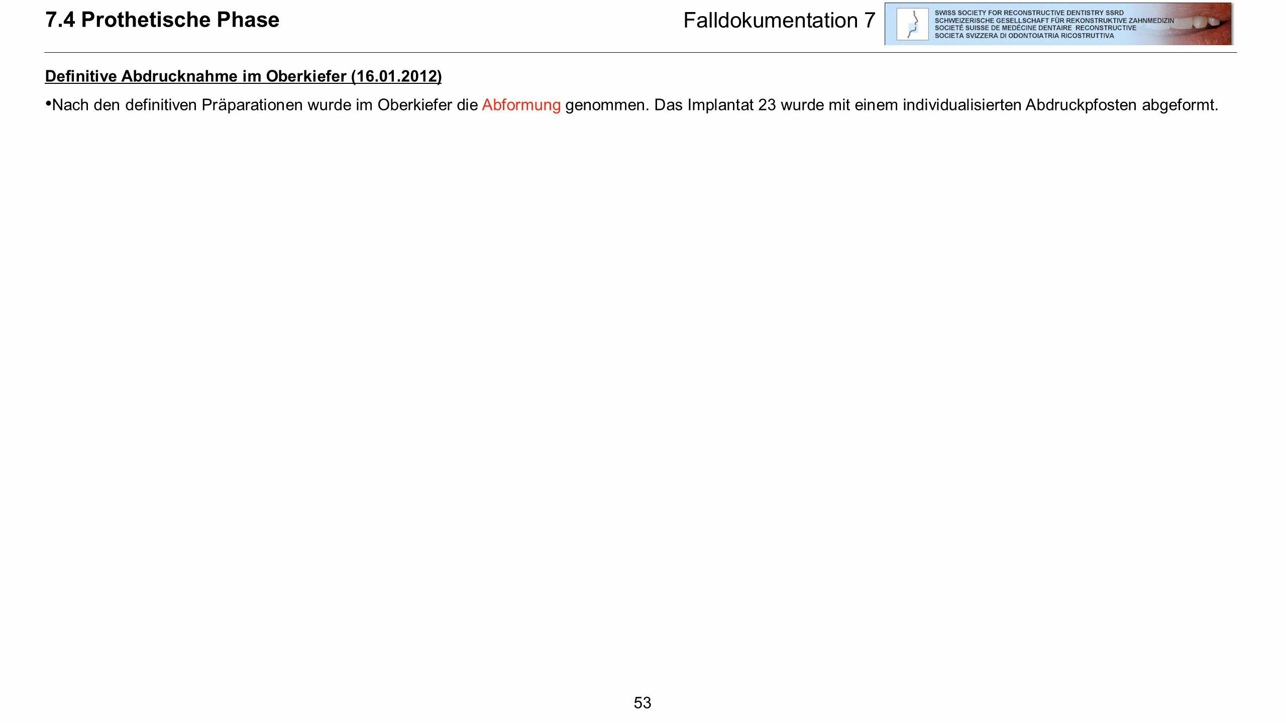 53 Falldokumentation 7 Definitive Abdrucknahme im Oberkiefer (16.01.2012) Nach den definitiven Präparationen wurde im Oberkiefer die Abformung genomme
